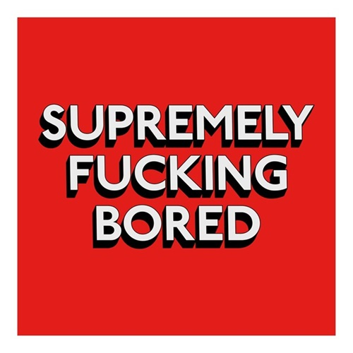 Supremely Fucking Bored